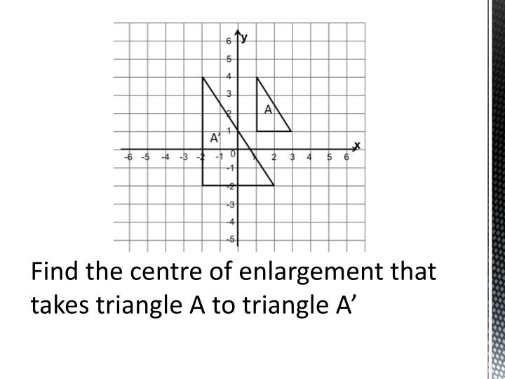 Find the centre of enlargement that takes triangle A to triangle A'