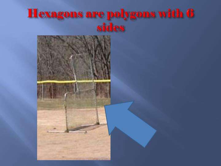 Hexagons are polygons with 6 sides