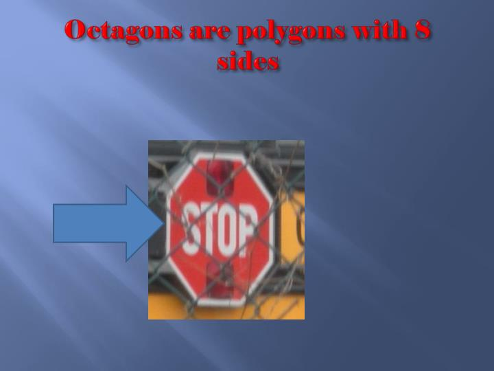 Octagons are polygons with 8 sides