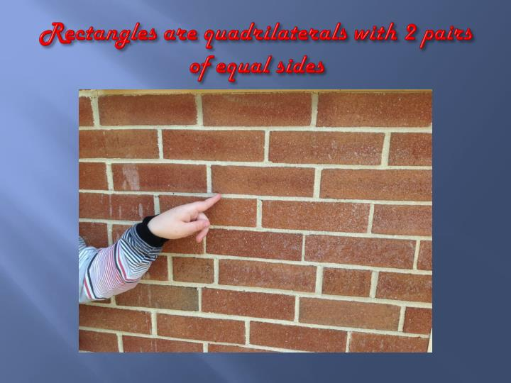 Rectangles are quadrilaterals with 2 pairs of equal sides