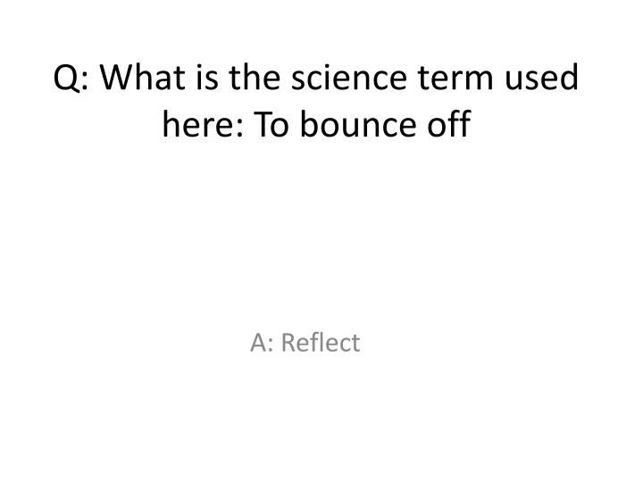 Q: What is the science term used here: To bounce off
