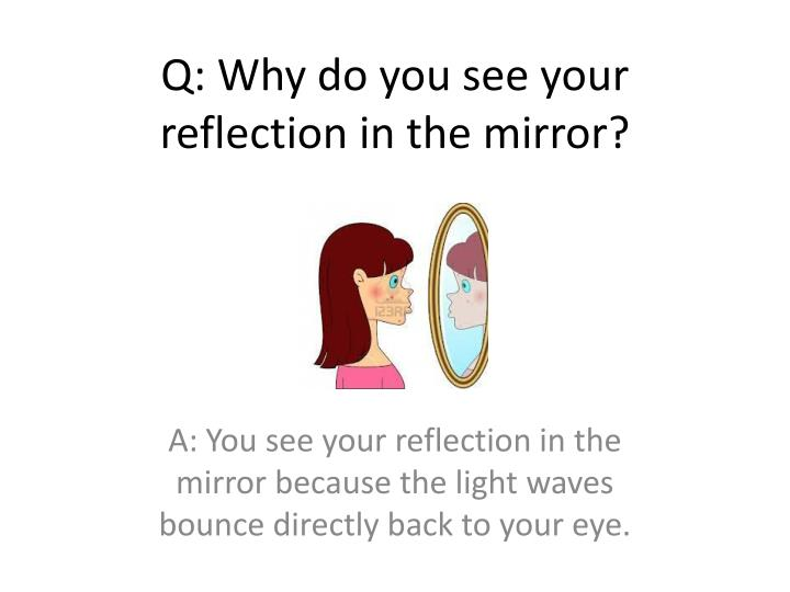 Q: Why do you see your reflection in the mirror?