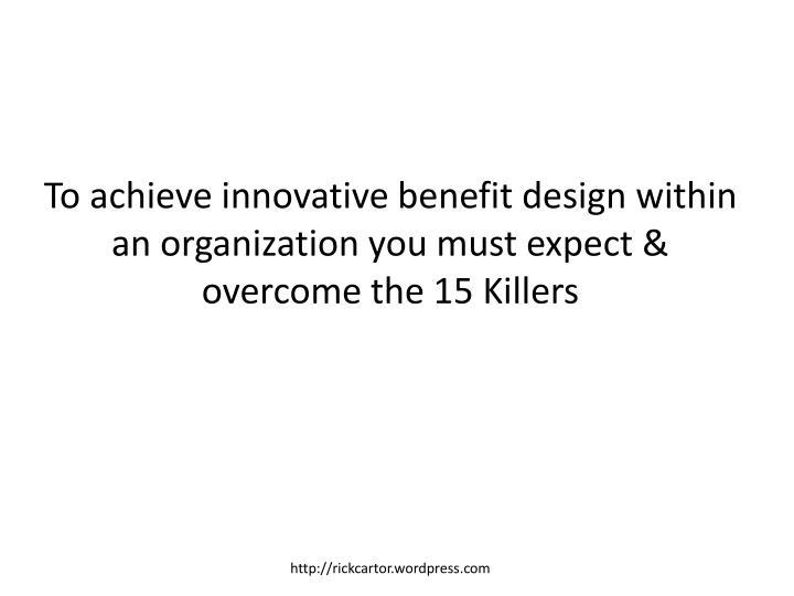 To achieve innovative benefit design within an organization you must expect & overcome the 15 Killers