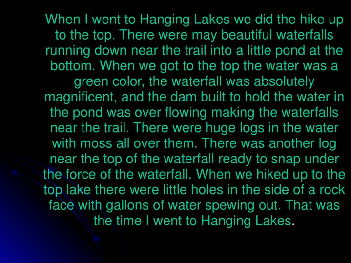 When I went to Hanging Lakes we did the hike up to the top. There were may beautiful waterfalls running down near the trail into a little pond at the bottom. When we got to the top the water was a green color, the waterfall was absolutely magnificent, and the dam built to hold the water in the pond was over flowing making the waterfalls near the trail. There were huge logs in the water with moss all over them. There was another log near the top of the waterfall ready to snap under the force of the waterfall. When we hiked up to the top lake there were little holes in the side of a rock face with gallons of water spewing out. That was the time I went to Hanging Lakes