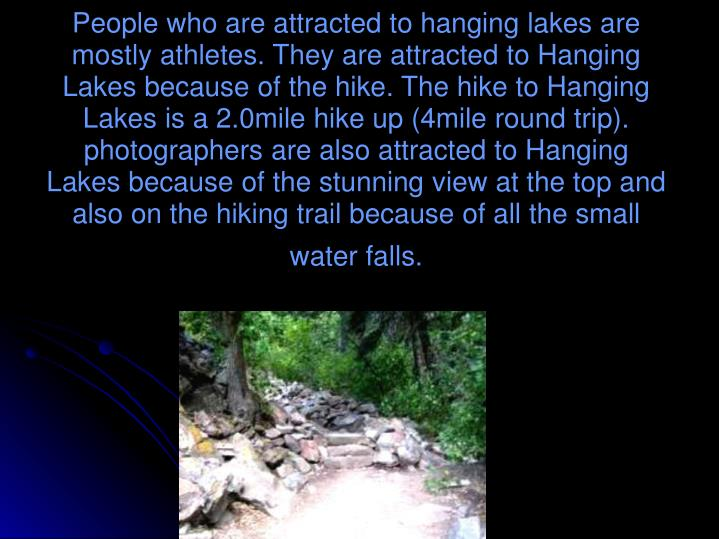People who are attracted to hanging lakes are mostly athletes. They are attracted to Hanging Lakes because of the hike. The hike to Hanging Lakes is a 2.0mile hike up (4mile round trip). photographers are also attracted to Hanging Lakes because of the stunning view at the top and also on the hiking trail because of all the small water falls.