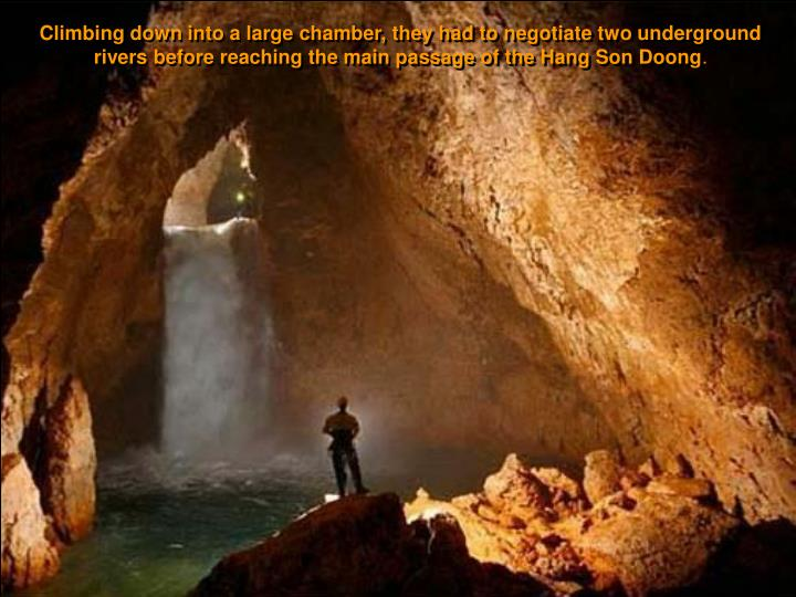 Climbing down into a large chamber, they had to negotiate two underground rivers before reaching the main passage of the Hang Son Doong
