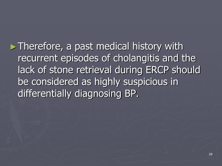 Therefore, a past medical history with recurrent episodes of cholangitis and the lack of stone retrieval during ERCP should be considered as highly suspicious in differentially diagnosing BP.