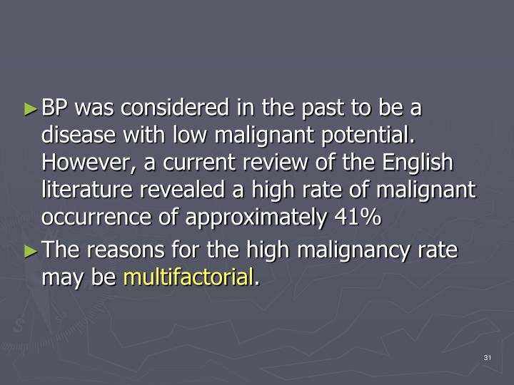BP was considered in the past to be a disease with low malignant potential. However, a current review of the English literature revealed a high rate of malignant occurrence of approximately 41%