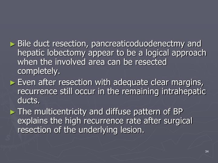 Bile duct resection, pancreaticoduodenectmy and hepatic lobectomy appear to be a logical approach when the involved area can be resected completely.
