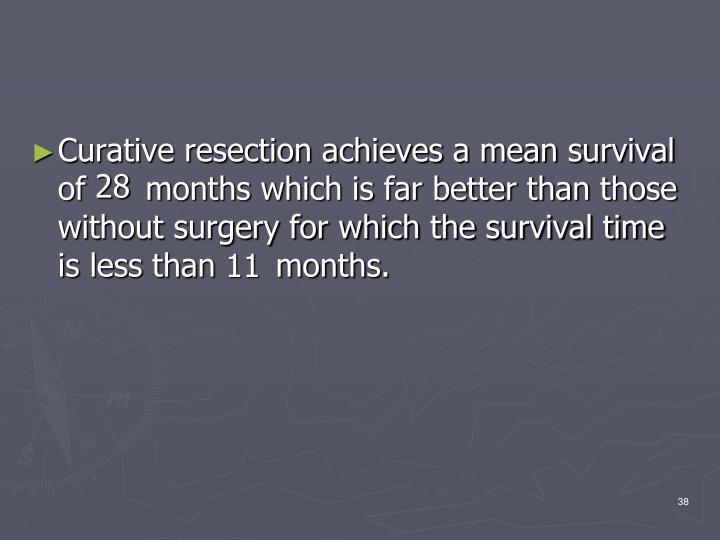 Curative resection achieves a mean survival of      months which is far better than those without surgery for which the survival time is less than      months.