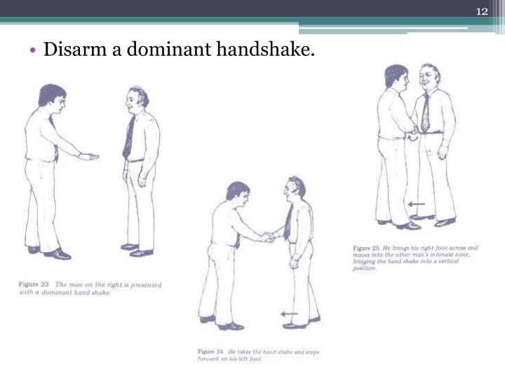 Disarm a dominant handshake.
