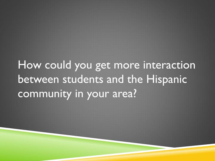 How could you get more interaction between students and the Hispanic community in your area?