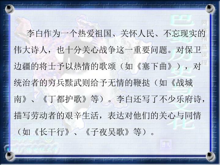 李白作为一个热爱祖国、关怀人民、不忘现实的伟大诗人,也十分关心战争这一重要问题。对保卫边疆的将士予以热情的歌颂(如