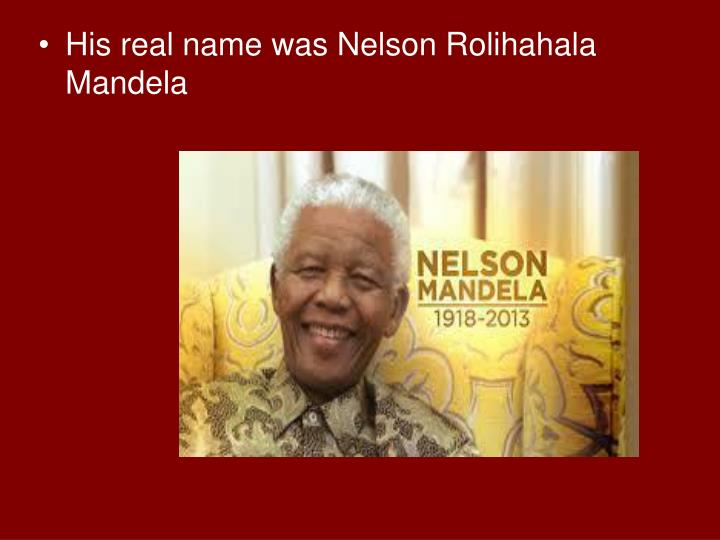 His real name was Nelson Rolihahala Mandela