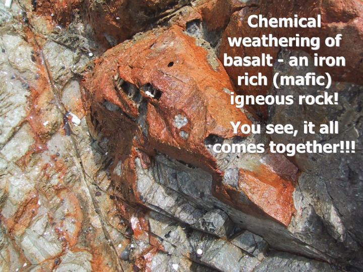 Chemical weathering of basalt - an iron rich (mafic) igneous rock!