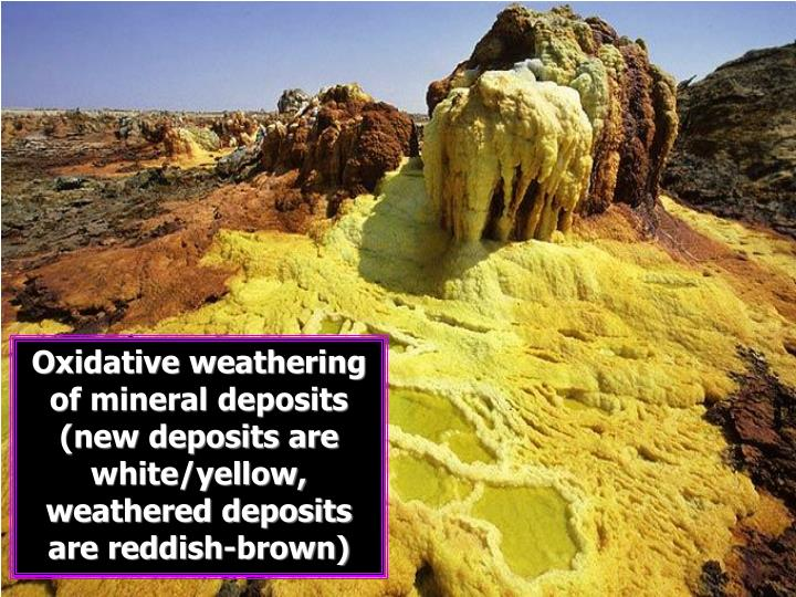 Oxidative weathering of mineral deposits (new deposits are white/yellow, weathered deposits are reddish-brown)
