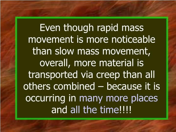 Even though rapid mass movement is more noticeable than slow mass movement, overall, more material is transported via creep than all others combined – because it is occurring in