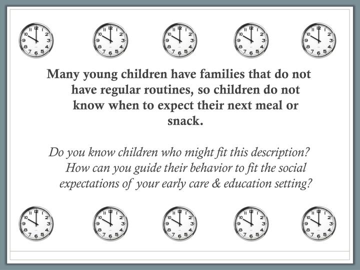 Many young children have families that do not have regular routines, so children do not know when to expect their next meal or snack.