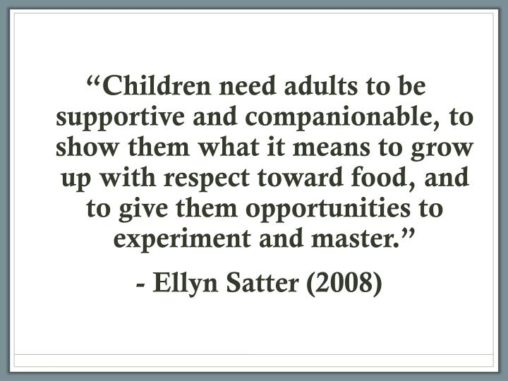 """""""Children need adults to be supportive and companionable, to show them what it means to grow up with respect toward food, and to give them opportunities to experiment and master."""""""