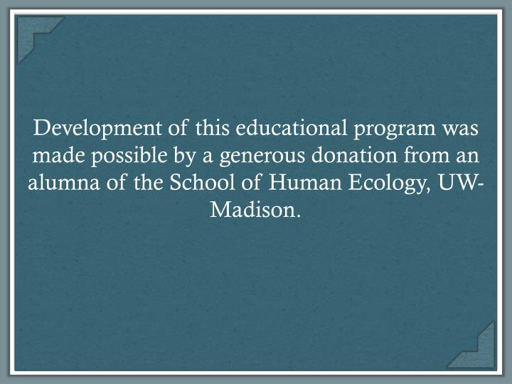 Development of this educational program was made possible by a generous donation from an alumna of the School of Human Ecology, UW-Madison.