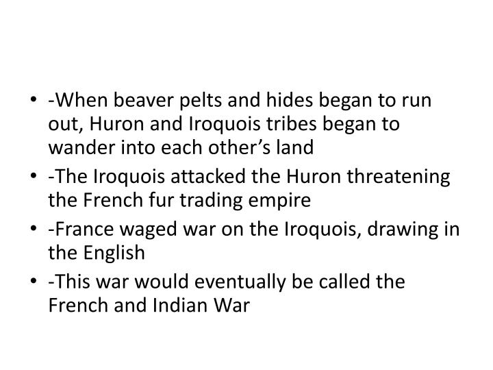 -When beaver pelts and hides began to run out, Huron and Iroquois tribes began to wander into each other's land