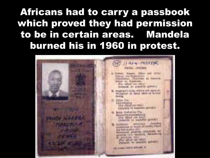 Africans had to carry a passbook which proved they had permission to be in certain areas.    Mandela burned his in 1960 in protest.