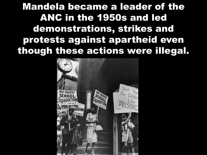Mandela became a leader of the ANC in the 1950s and led demonstrations, strikes and protests against apartheid even though these actions were illegal.