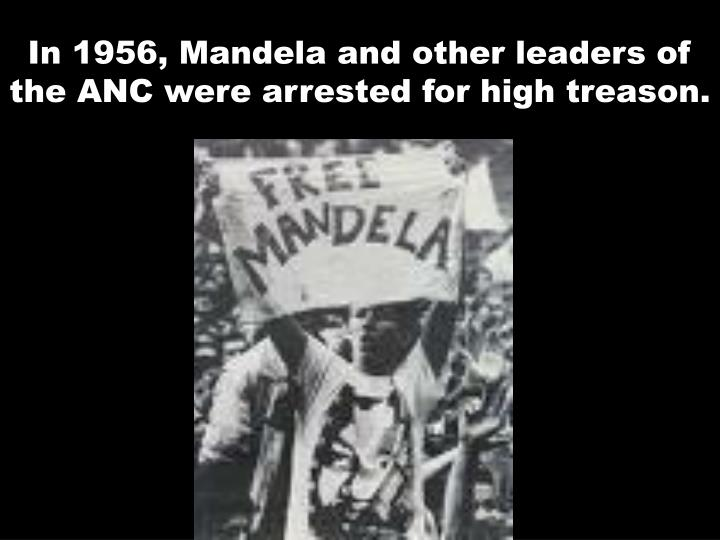 In 1956, Mandela and other leaders of the ANC were arrested for high treason.