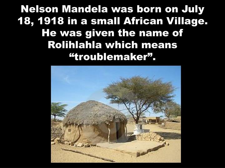 Nelson Mandela was born on July 18, 1918 in a small African Village.  He was given the name of