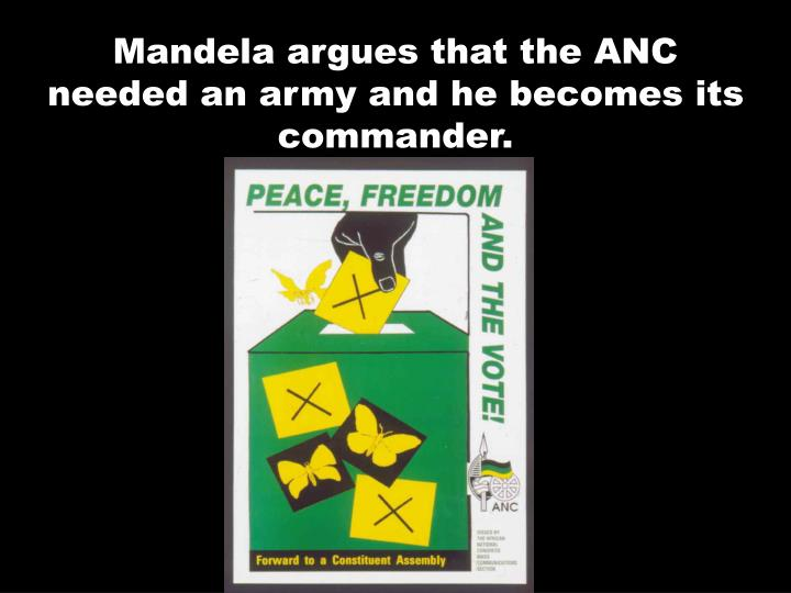 Mandela argues that the ANC needed an army and he becomes its commander.