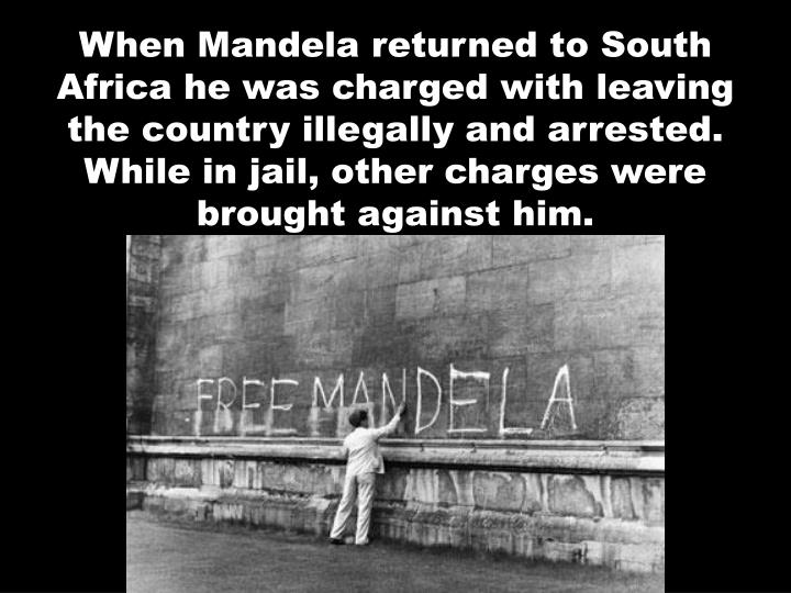 When Mandela returned to South Africa he was charged with leaving the country illegally and arrested.  While in jail, other charges were brought against him.