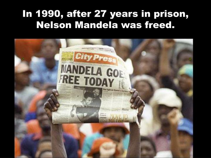 In 1990, after 27 years in prison, Nelson Mandela was freed.