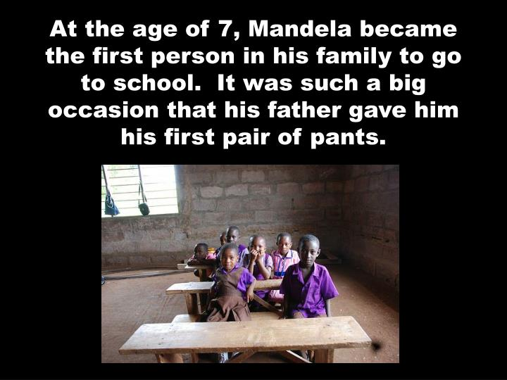 At the age of 7, Mandela became the first person in his family to go to school.  It was such a big o...