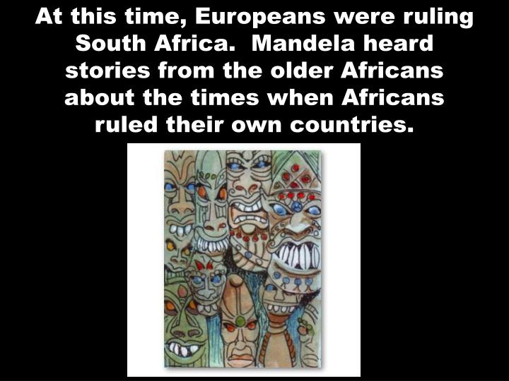At this time, Europeans were ruling South Africa.  Mandela heard stories from the older Africans about the times when Africans ruled their own countries.
