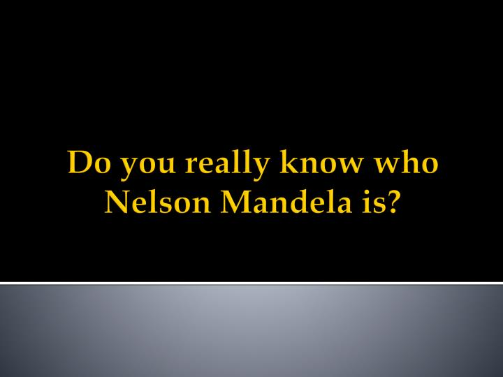 Do you really know who nelson mandela is