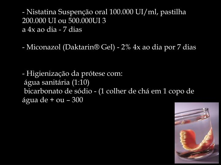 - Nistatina Suspenção oral 100.000 UI/ml, pastilha 200.000 UI ou 500.000UI 3