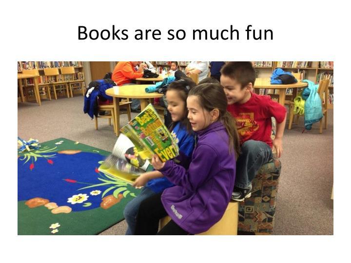 Books are so much fun