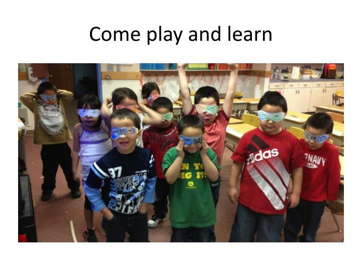 Come play and learn