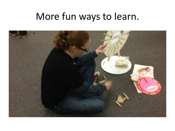 More fun ways to learn.
