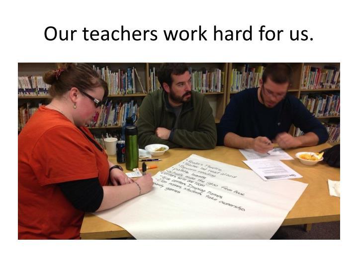 Our teachers work hard for us.