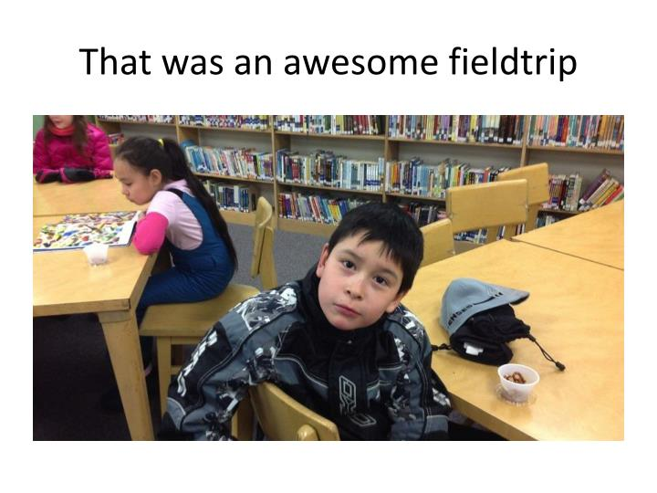That was an awesome fieldtrip