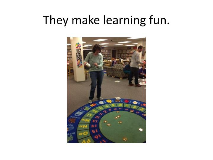 They make learning fun.