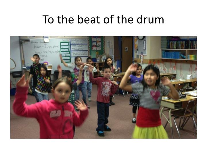 To the beat of the drum