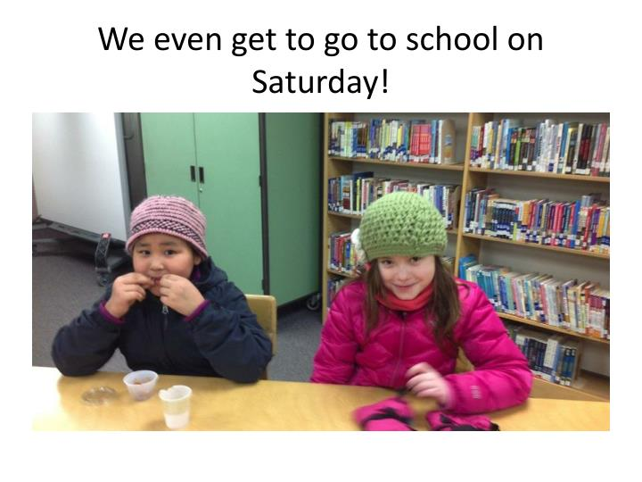 We even get to go to school on Saturday!