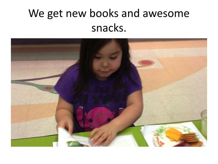 We get new books and awesome snacks.