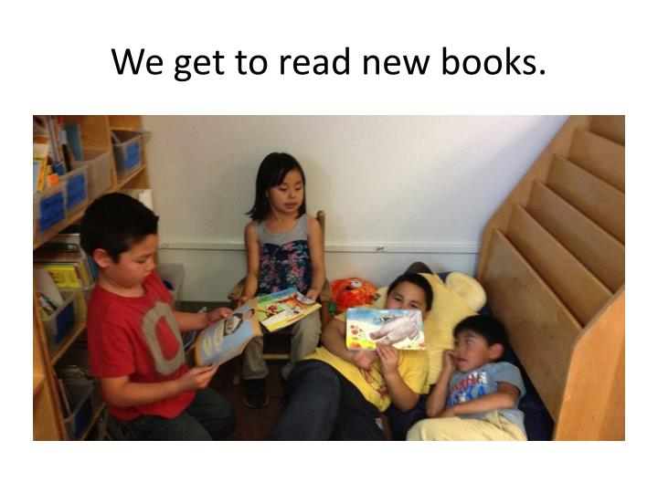 We get to read new books.