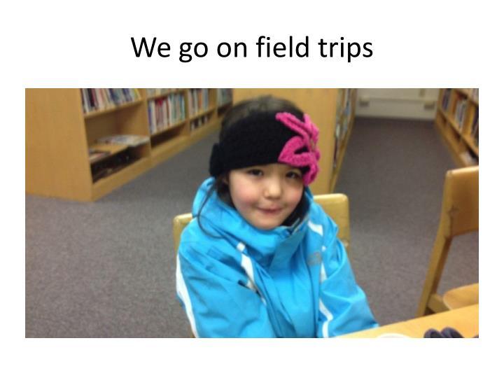 We go on field trips