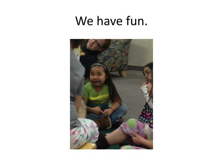 We have fun.