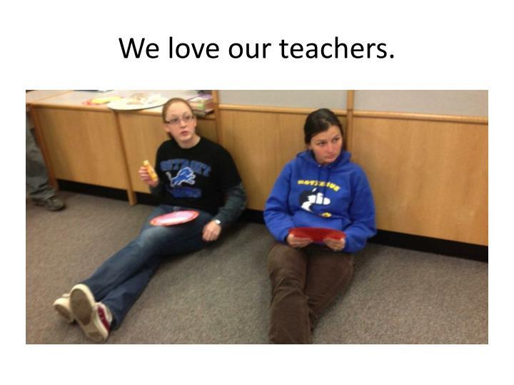 We love our teachers.