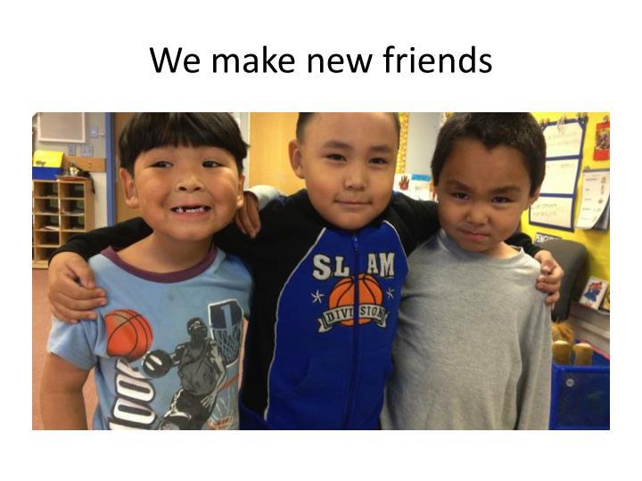 We make new friends